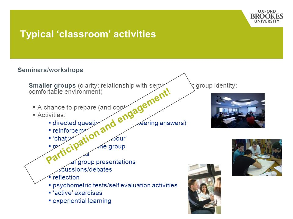 Seminars/workshops Smaller groups (clarity; relationship with seminar leader; group identity; comfortable environment) A chance to prepare (and contribute) Activities: directed questions (and volunteering answers) reinforcement activities chat with your neighbour moving around the group case studies informal group presentations discussions/debates reflection psychometric tests/self evaluation activities active exercises experiential learning Typical classroom activities Participation and engagement!