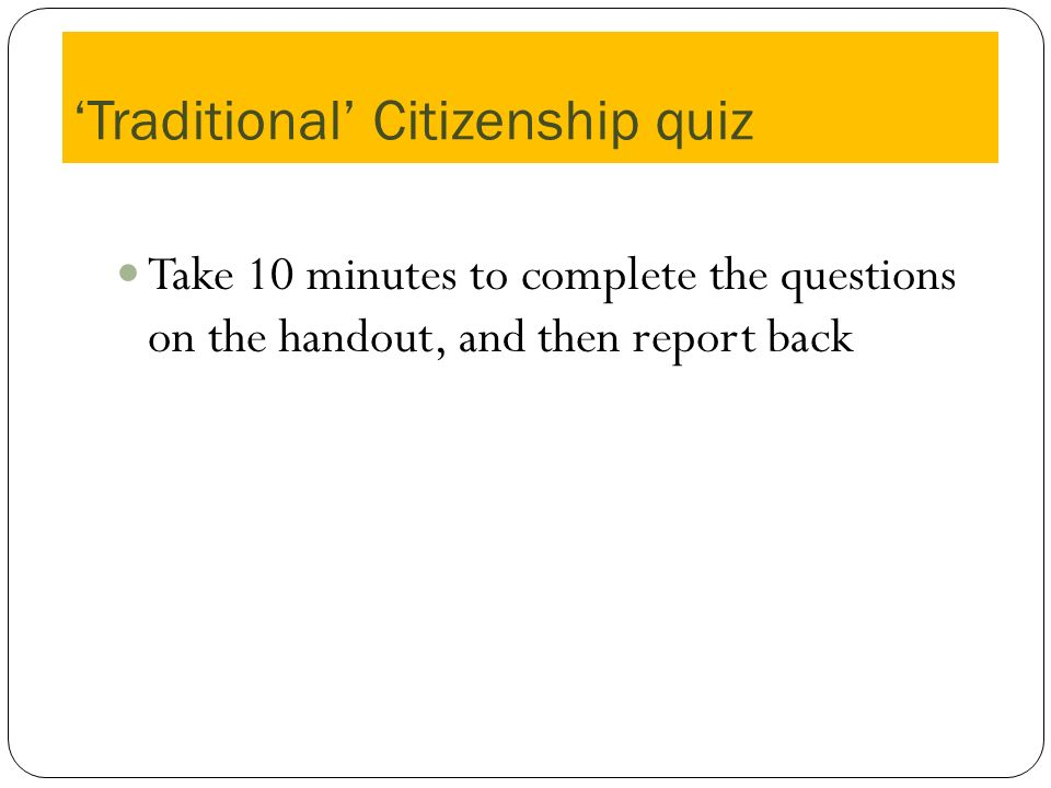 Traditional Citizenship quiz Take 10 minutes to complete the questions on the handout, and then report back