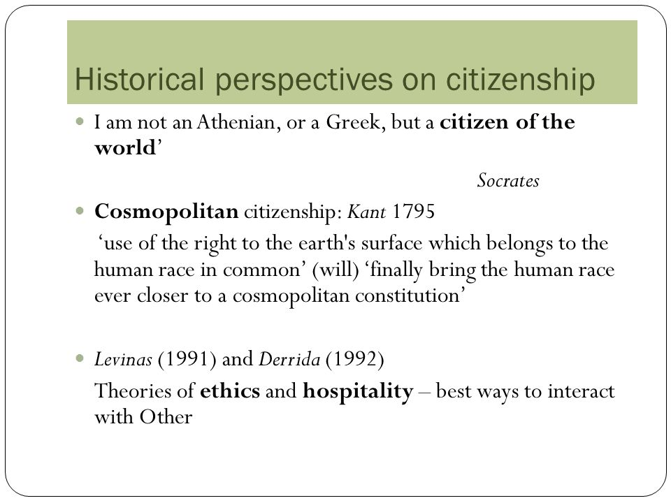 Historical perspectives on citizenship I am not an Athenian, or a Greek, but a citizen of the world Socrates Cosmopolitan citizenship: Kant 1795 use of the right to the earth s surface which belongs to the human race in common (will) finally bring the human race ever closer to a cosmopolitan constitution Levinas (1991) and Derrida (1992) Theories of ethics and hospitality – best ways to interact with Other
