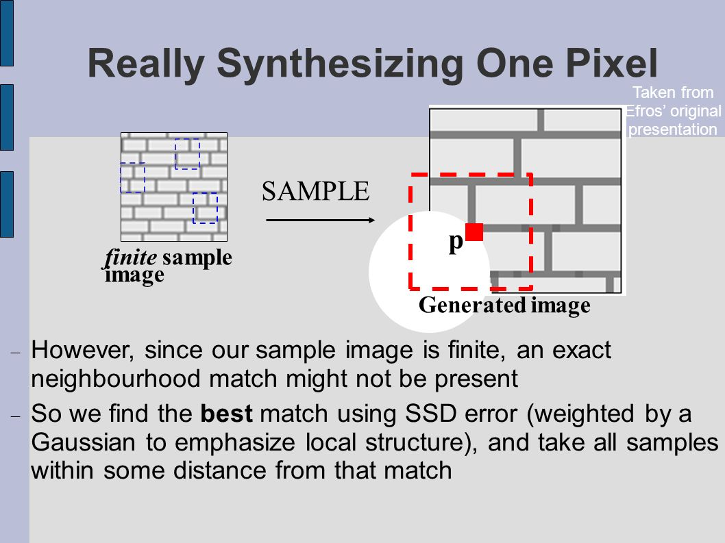Really Synthesizing One Pixel finite sample image Generated image p However, since our sample image is finite, an exact neighbourhood match might not be present So we find the best match using SSD error (weighted by a Gaussian to emphasize local structure), and take all samples within some distance from that match SAMPLE Taken from Efros original presentation