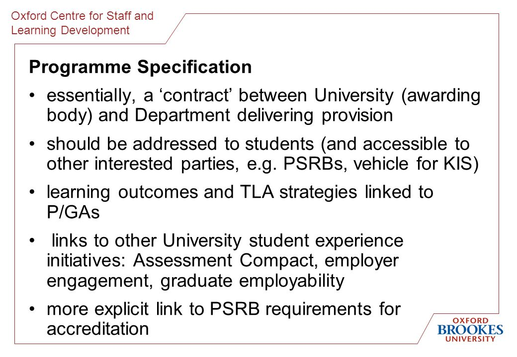 Oxford Centre for Staff and Learning Development Programme Specification essentially, a contract between University (awarding body) and Department delivering provision should be addressed to students (and accessible to other interested parties, e.g.