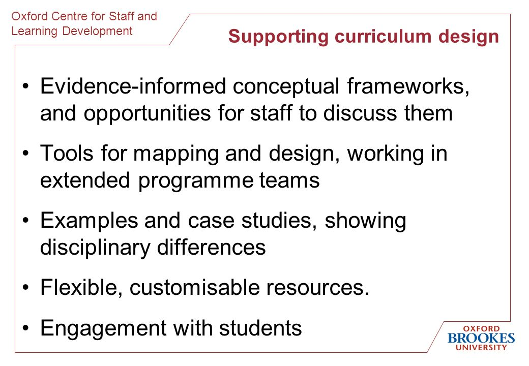 Oxford Centre for Staff and Learning Development Evidence-informed conceptual frameworks, and opportunities for staff to discuss them Tools for mapping and design, working in extended programme teams Examples and case studies, showing disciplinary differences Flexible, customisable resources.
