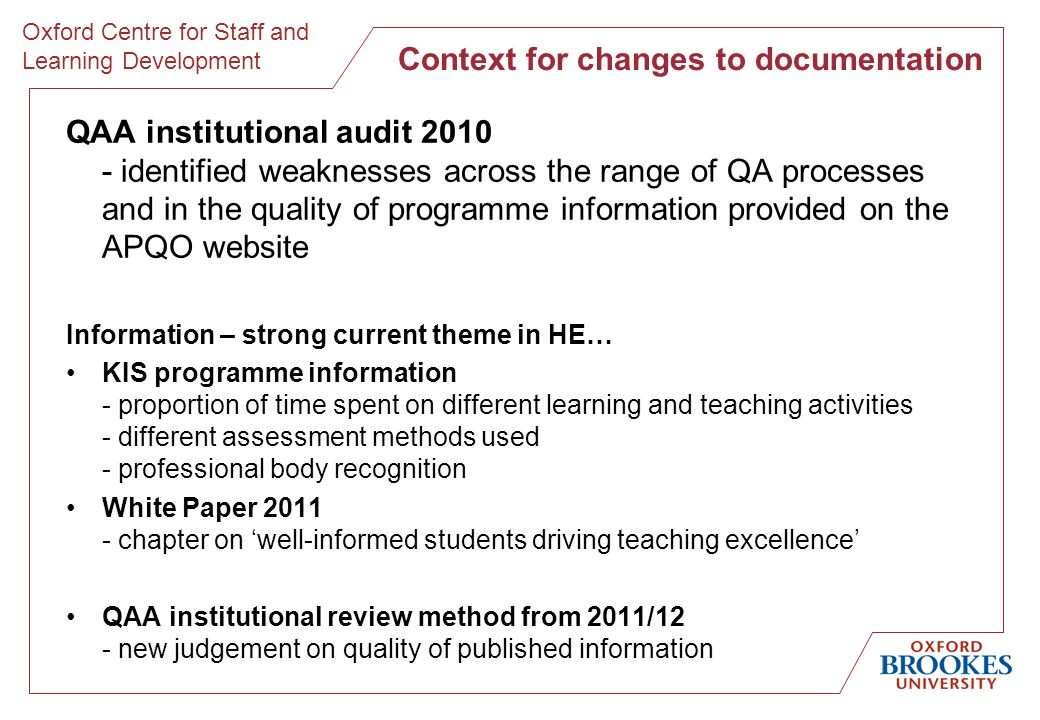 Oxford Centre for Staff and Learning Development Context for changes to documentation QAA institutional audit identified weaknesses across the range of QA processes and in the quality of programme information provided on the APQO website Information – strong current theme in HE… KIS programme information - proportion of time spent on different learning and teaching activities - different assessment methods used - professional body recognition White Paper chapter on well-informed students driving teaching excellence QAA institutional review method from 2011/12 - new judgement on quality of published information