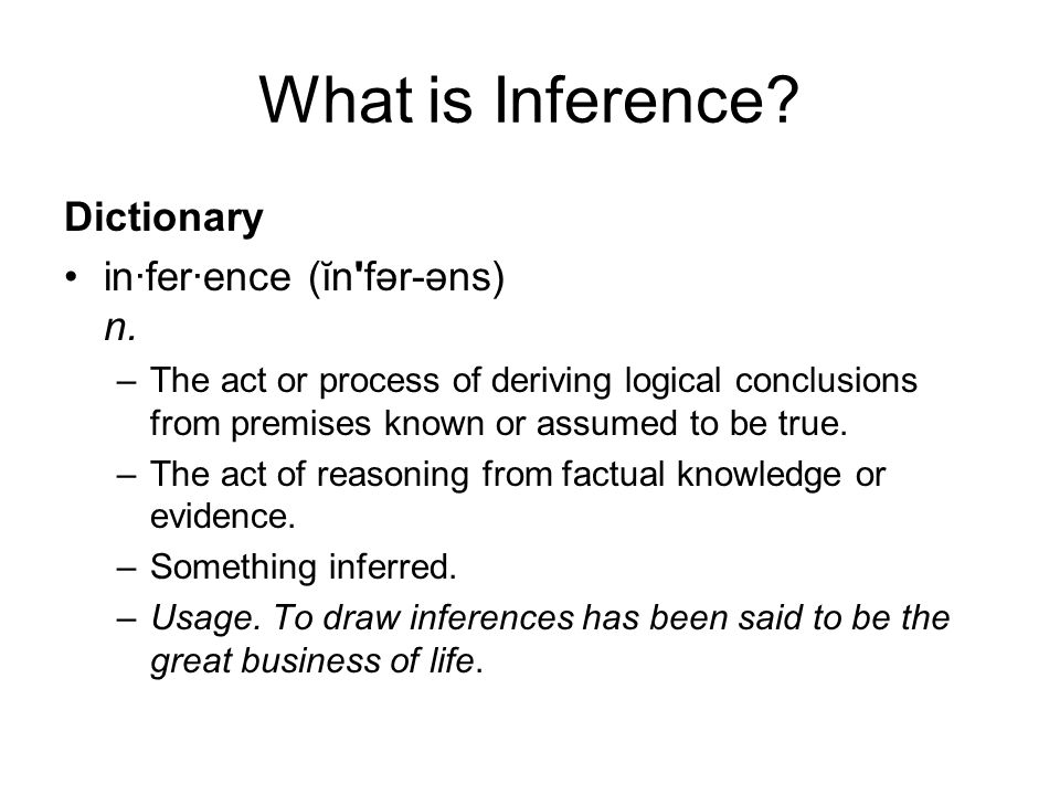 What is Inference? Dictionary in·fer·ence (ĭn'fər-əns) n. –The act or process of deriving logical conclusions from premises known or assumed to be tru