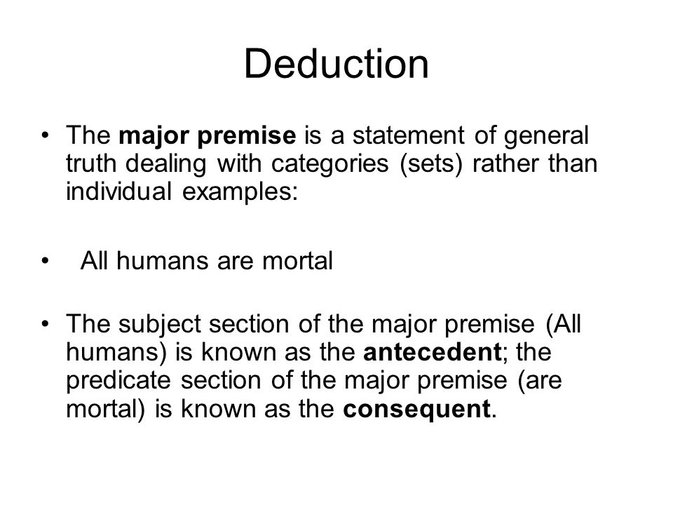 Deduction The major premise is a statement of general truth dealing with categories (sets) rather than individual examples: All humans are mortal The