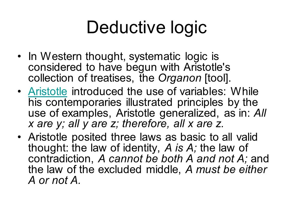 Deductive logic In Western thought, systematic logic is considered to have begun with Aristotle's collection of treatises, the Organon [tool]. Aristot