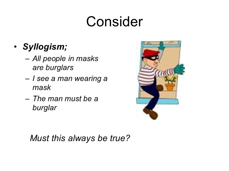 Consider Syllogism; –All people in masks are burglars –I see a man wearing a mask –The man must be a burglar Must this always be true?