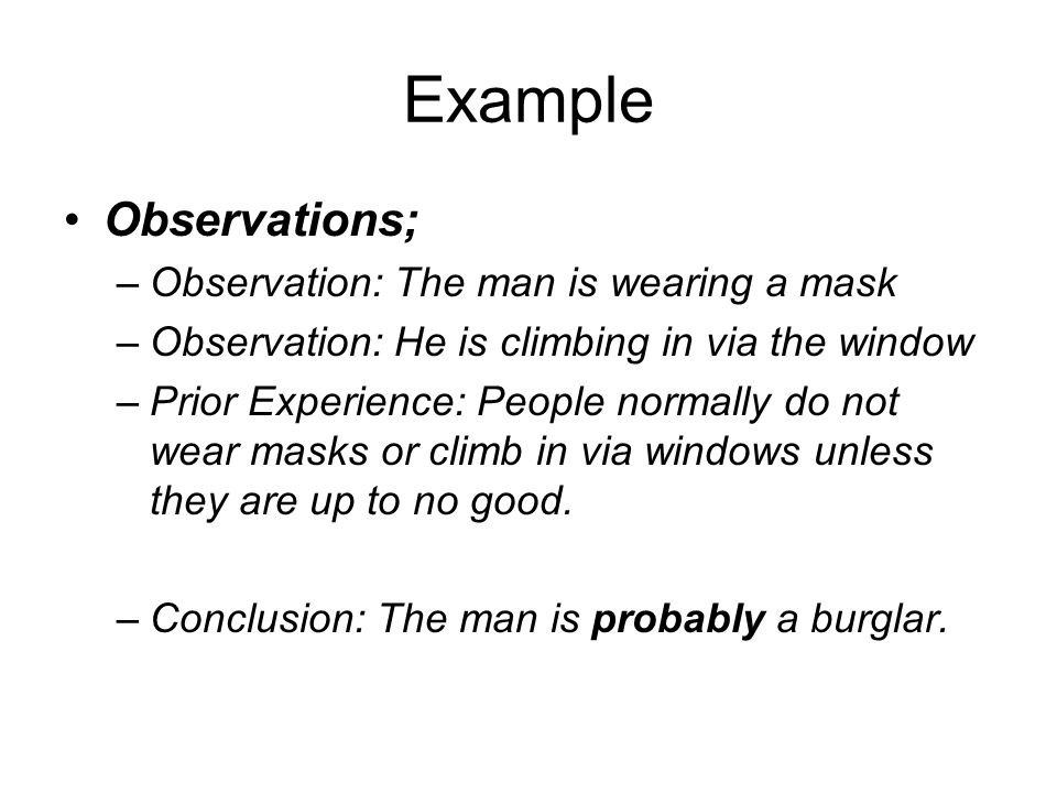 Example Observations; –Observation: The man is wearing a mask –Observation: He is climbing in via the window –Prior Experience: People normally do not