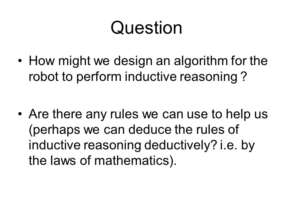 Question How might we design an algorithm for the robot to perform inductive reasoning ? Are there any rules we can use to help us (perhaps we can ded