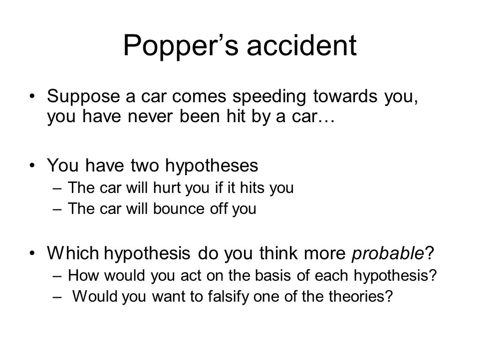 Poppers accident Suppose a car comes speeding towards you, you have never been hit by a car… You have two hypotheses –The car will hurt you if it hits
