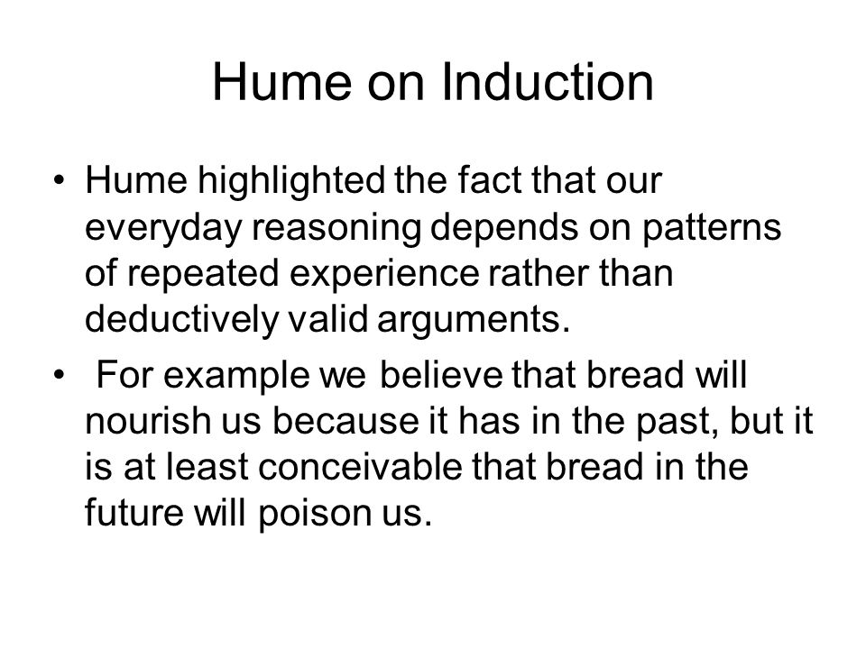 Hume on Induction Hume highlighted the fact that our everyday reasoning depends on patterns of repeated experience rather than deductively valid argum