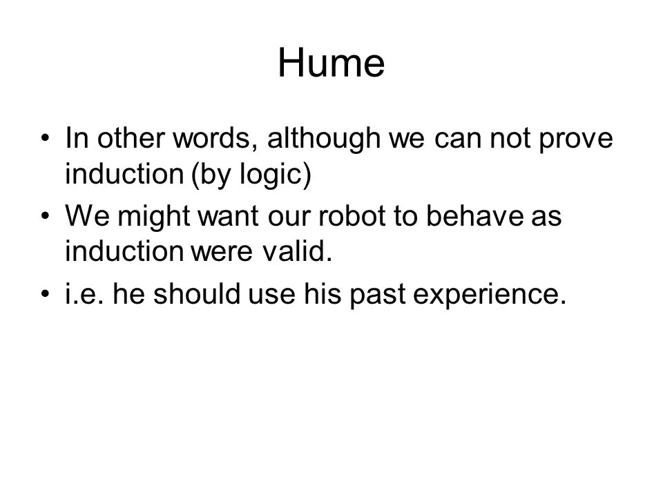 Hume In other words, although we can not prove induction (by logic) We might want our robot to behave as induction were valid. i.e. he should use his