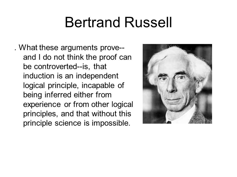 Bertrand Russell. What these arguments prove-- and I do not think the proof can be controverted--is, that induction is an independent logical principl