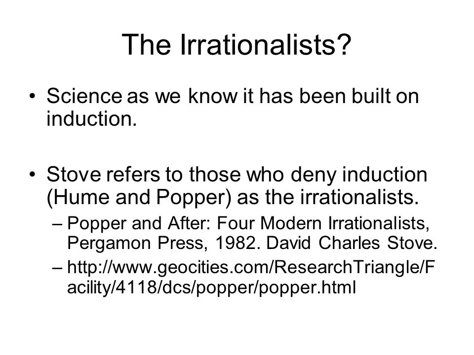 The Irrationalists? Science as we know it has been built on induction. Stove refers to those who deny induction (Hume and Popper) as the irrationalist