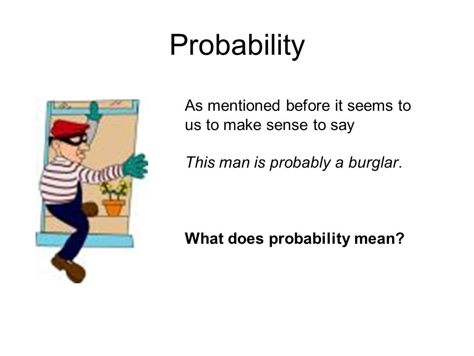 Probability As mentioned before it seems to us to make sense to say This man is probably a burglar. What does probability mean?
