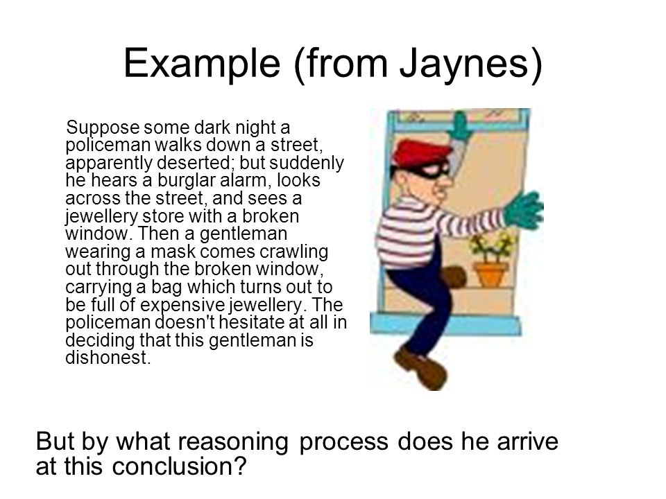 Example (from Jaynes) Suppose some dark night a policeman walks down a street, apparently deserted; but suddenly he hears a burglar alarm, looks acros