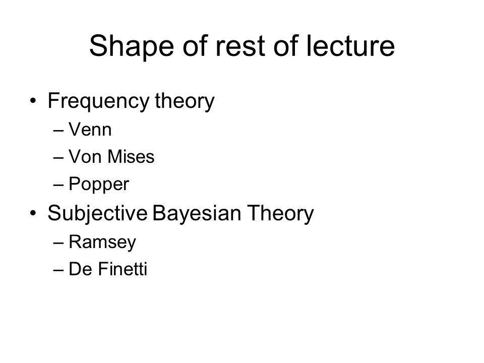 Shape of rest of lecture Frequency theory –Venn –Von Mises –Popper Subjective Bayesian Theory –Ramsey –De Finetti