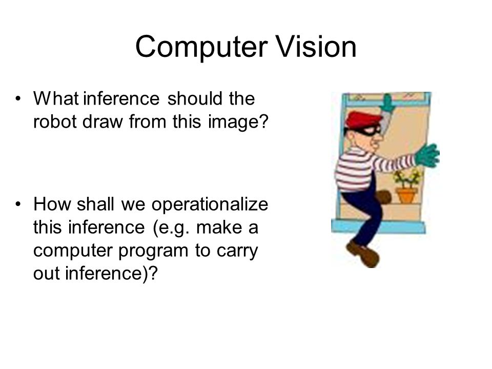 Computer Vision What inference should the robot draw from this image? How shall we operationalize this inference (e.g. make a computer program to carr