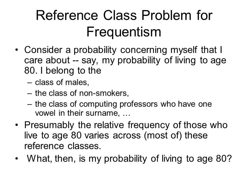Reference Class Problem for Frequentism Consider a probability concerning myself that I care about -- say, my probability of living to age 80. I belon