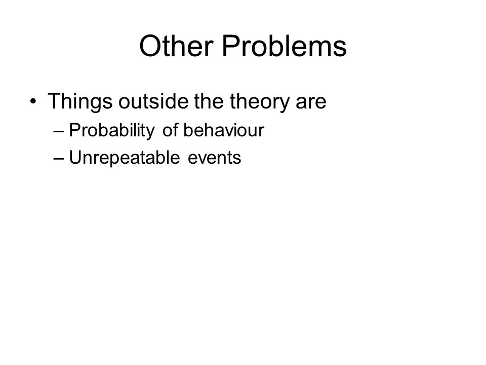 Other Problems Things outside the theory are –Probability of behaviour –Unrepeatable events