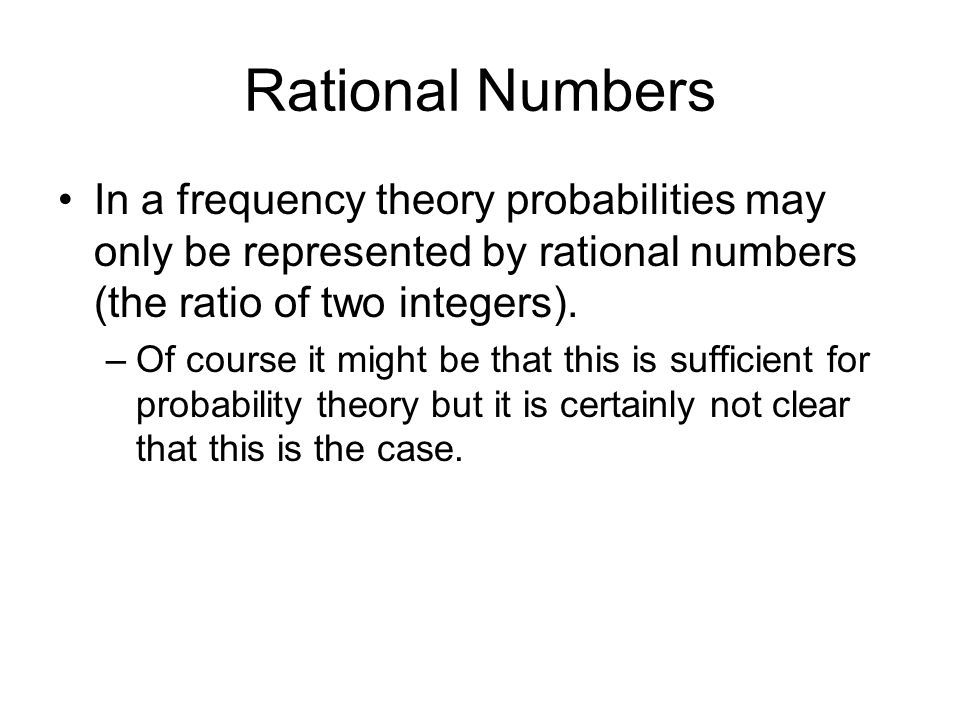 Rational Numbers In a frequency theory probabilities may only be represented by rational numbers (the ratio of two integers). –Of course it might be t