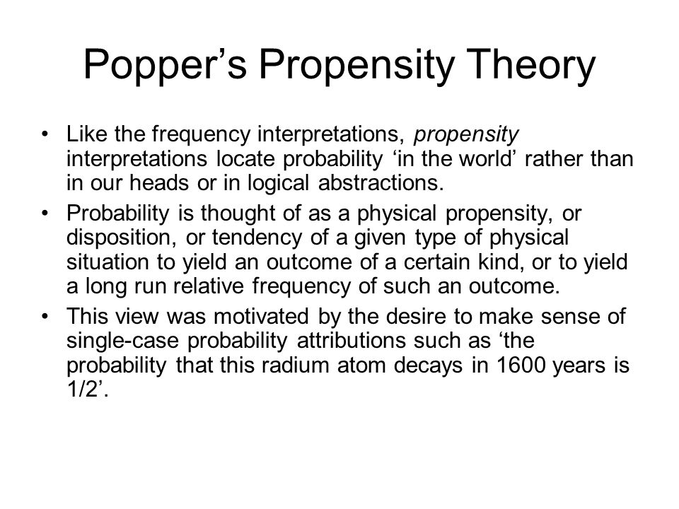 Poppers Propensity Theory Like the frequency interpretations, propensity interpretations locate probability in the world rather than in our heads or i