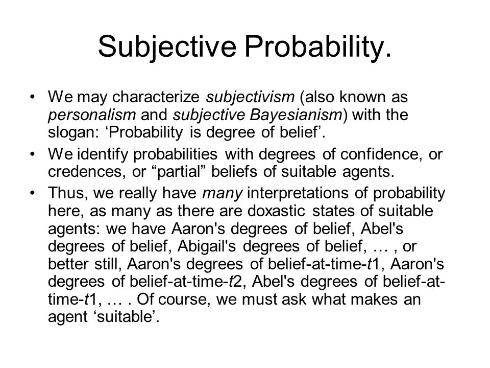 Subjective Probability. We may characterize subjectivism (also known as personalism and subjective Bayesianism) with the slogan: Probability is degree
