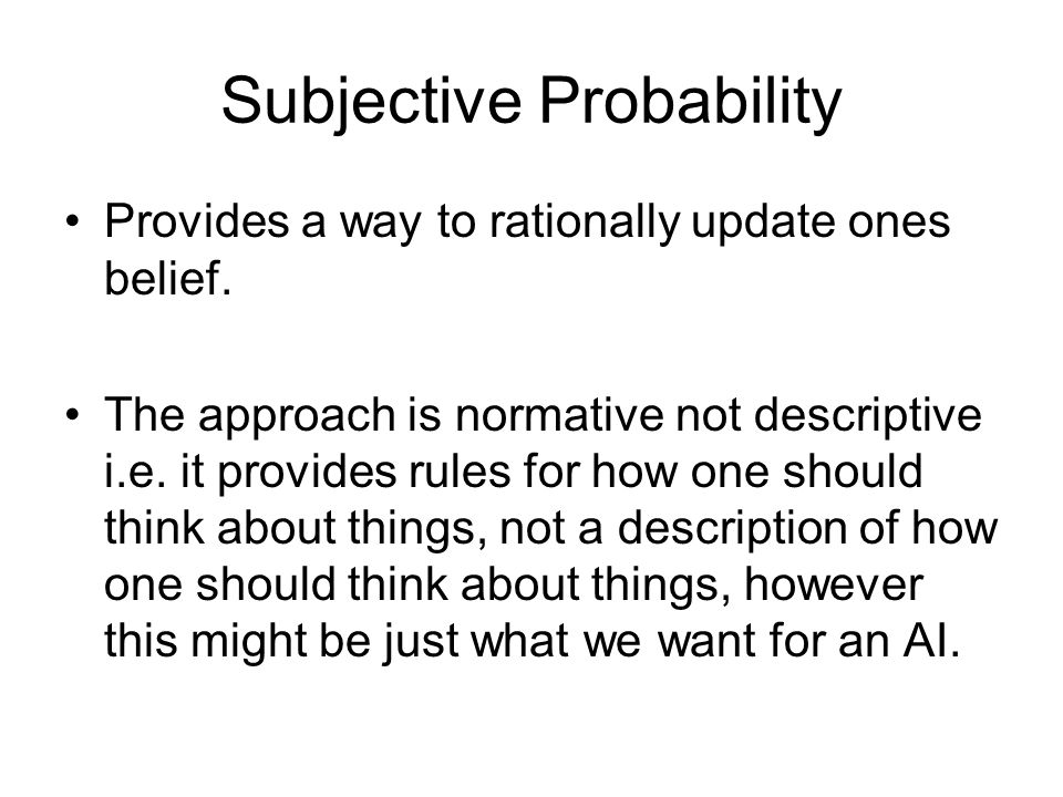 Subjective Probability Provides a way to rationally update ones belief. The approach is normative not descriptive i.e. it provides rules for how one s