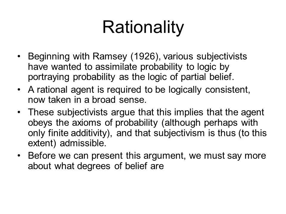 Rationality Beginning with Ramsey (1926), various subjectivists have wanted to assimilate probability to logic by portraying probability as the logic