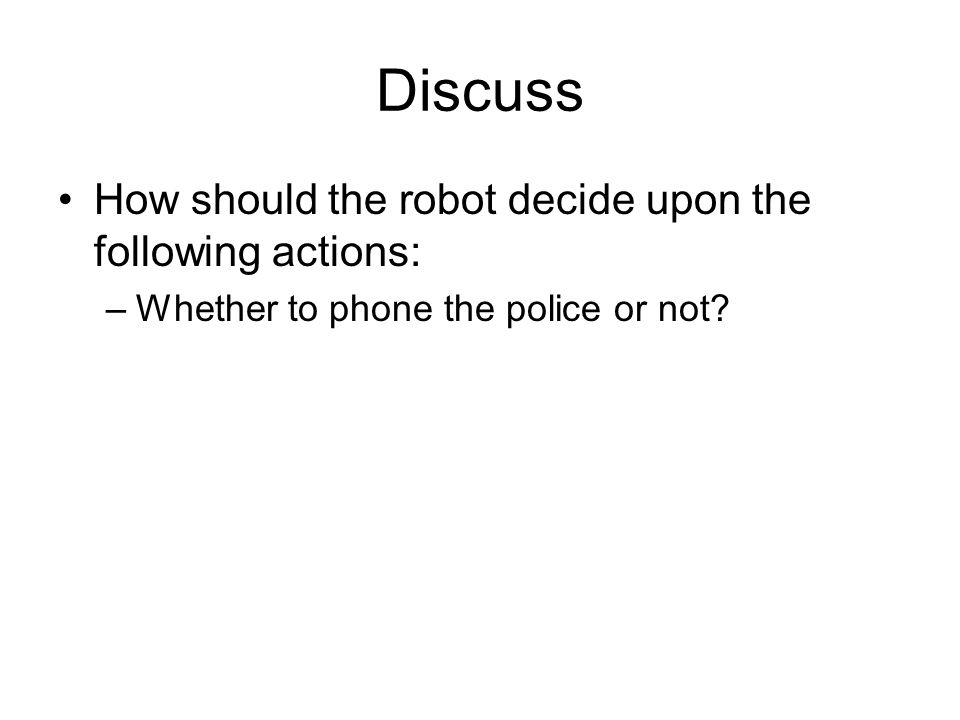 Discuss How should the robot decide upon the following actions: –Whether to phone the police or not?