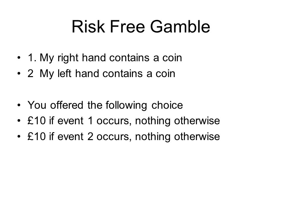 Risk Free Gamble 1. My right hand contains a coin 2 My left hand contains a coin You offered the following choice £10 if event 1 occurs, nothing other