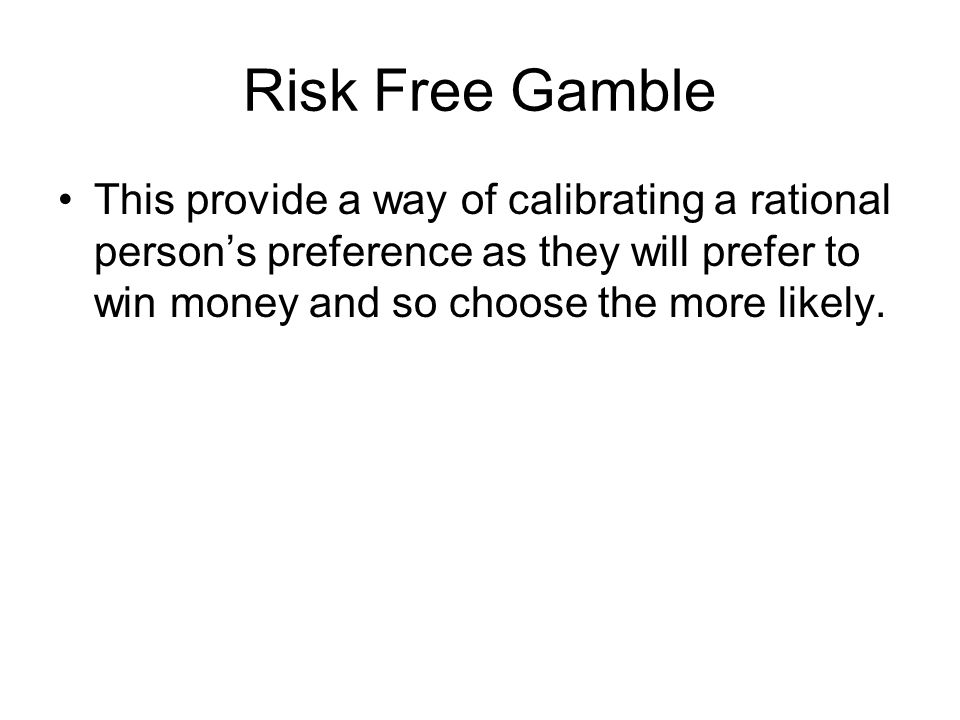 Risk Free Gamble This provide a way of calibrating a rational persons preference as they will prefer to win money and so choose the more likely.