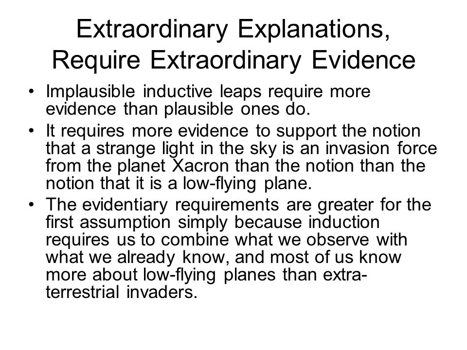 Extraordinary Explanations, Require Extraordinary Evidence Implausible inductive leaps require more evidence than plausible ones do. It requires more
