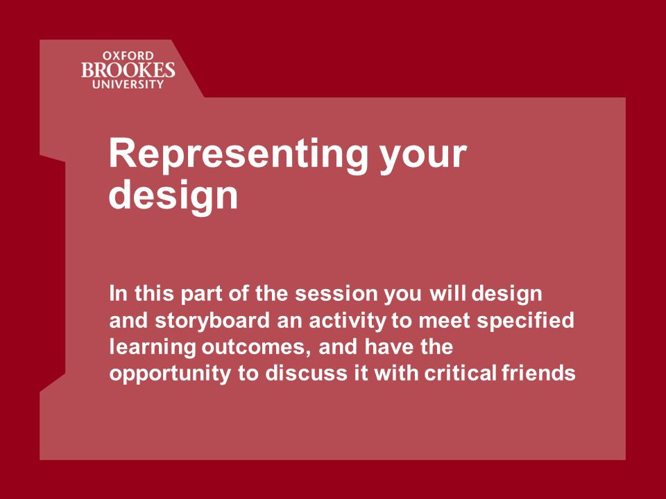 Representing your design In this part of the session you will design and storyboard an activity to meet specified learning outcomes, and have the opportunity to discuss it with critical friends