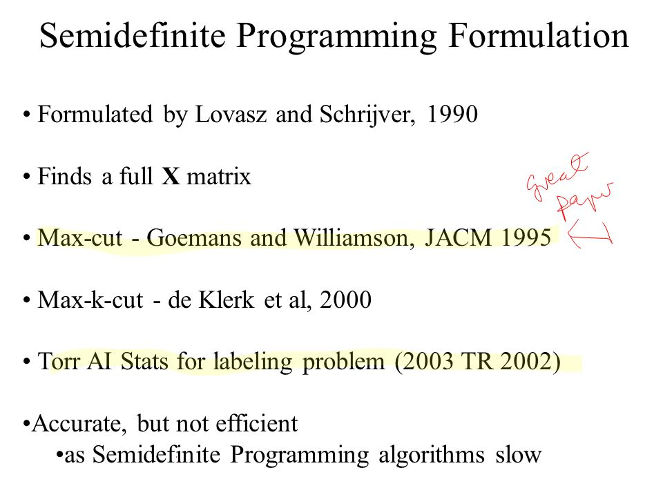 Semidefinite Programming Formulation Formulated by Lovasz and Schrijver, 1990 Finds a full X matrix Max-cut - Goemans and Williamson, JACM 1995 Max-k-cut - de Klerk et al, 2000 Torr AI Stats for labeling problem (2003 TR 2002) Accurate, but not efficient as Semidefinite Programming algorithms slow