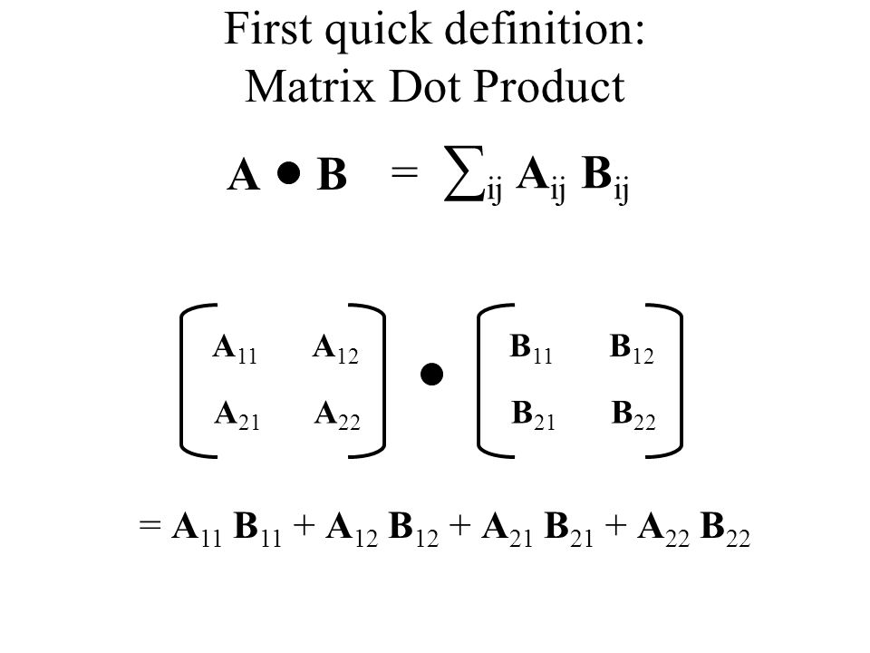First quick definition: Matrix Dot Product AB = ij A ij B ij A 11 A 12 A 21 A 22 B 11 B 12 B 21 B 22 = A 11 B 11 + A 12 B 12 + A 21 B 21 + A 22 B 22