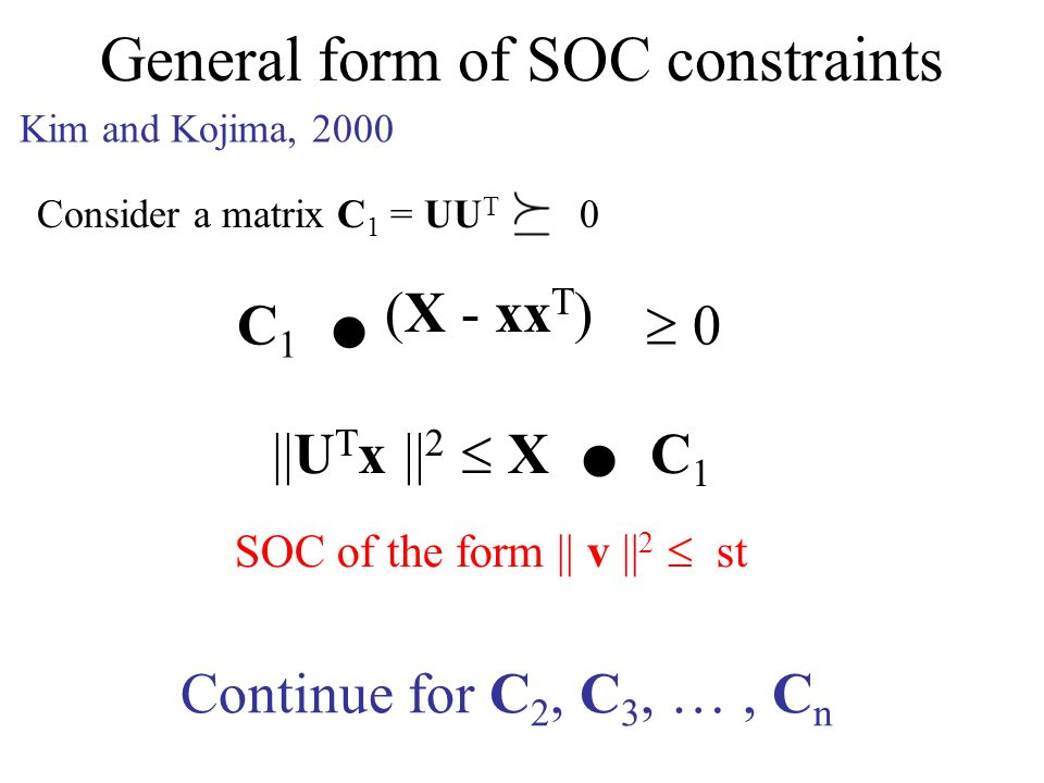 General form of SOC constraints Consider a matrix C 1 = UU T 0 (X - xx T ) ||U T x || 2 X. C 1 C 1. 0 Continue for C 2, C 3, …, C n SOC of the form ||