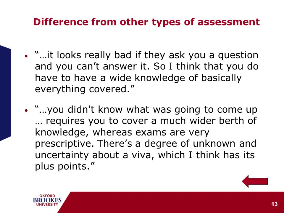 13 Difference from other types of assessment …it looks really bad if they ask you a question and you cant answer it. So I think that you do have to ha