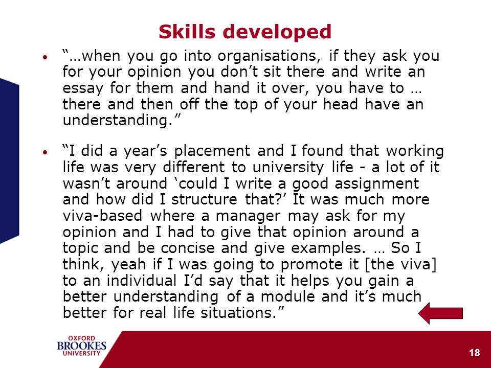 18 Skills developed …when you go into organisations, if they ask you for your opinion you dont sit there and write an essay for them and hand it over, you have to … there and then off the top of your head have an understanding.