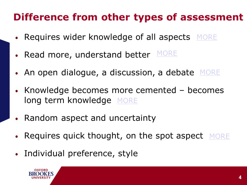 4 Difference from other types of assessment Requires wider knowledge of all aspects Read more, understand better An open dialogue, a discussion, a debate Knowledge becomes more cemented – becomes long term knowledge Random aspect and uncertainty Requires quick thought, on the spot aspect Individual preference, style MORE