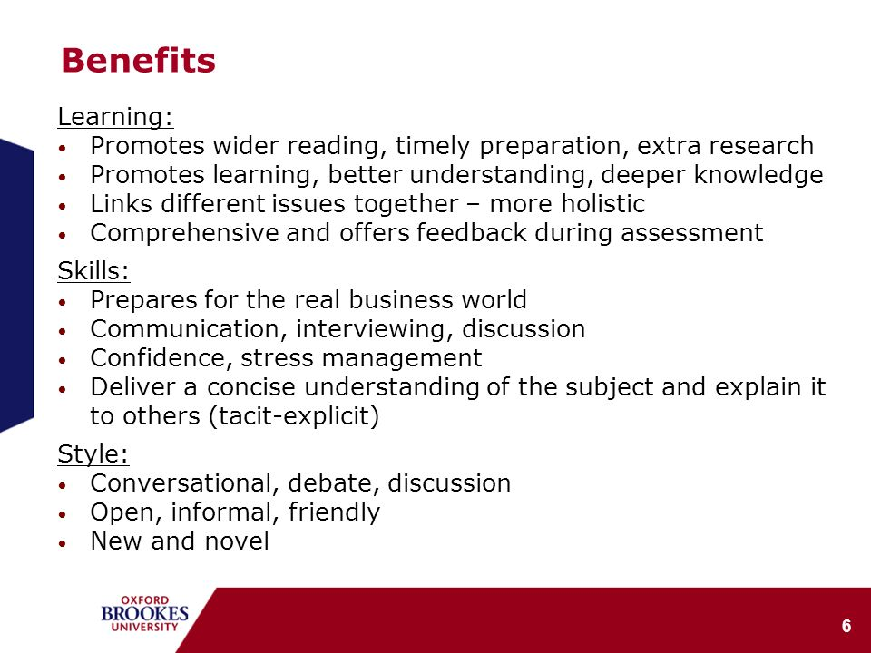 6 Benefits Learning: Promotes wider reading, timely preparation, extra research Promotes learning, better understanding, deeper knowledge Links different issues together – more holistic Comprehensive and offers feedback during assessment Skills: Prepares for the real business world Communication, interviewing, discussion Confidence, stress management Deliver a concise understanding of the subject and explain it to others (tacit-explicit) Style: Conversational, debate, discussion Open, informal, friendly New and novel