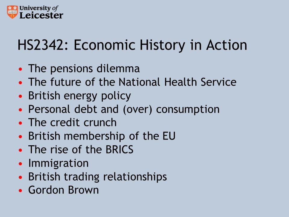 HS2342: Economic History in Action The pensions dilemma The future of the National Health Service British energy policy Personal debt and (over) consumption The credit crunch British membership of the EU The rise of the BRICS Immigration British trading relationships Gordon Brown