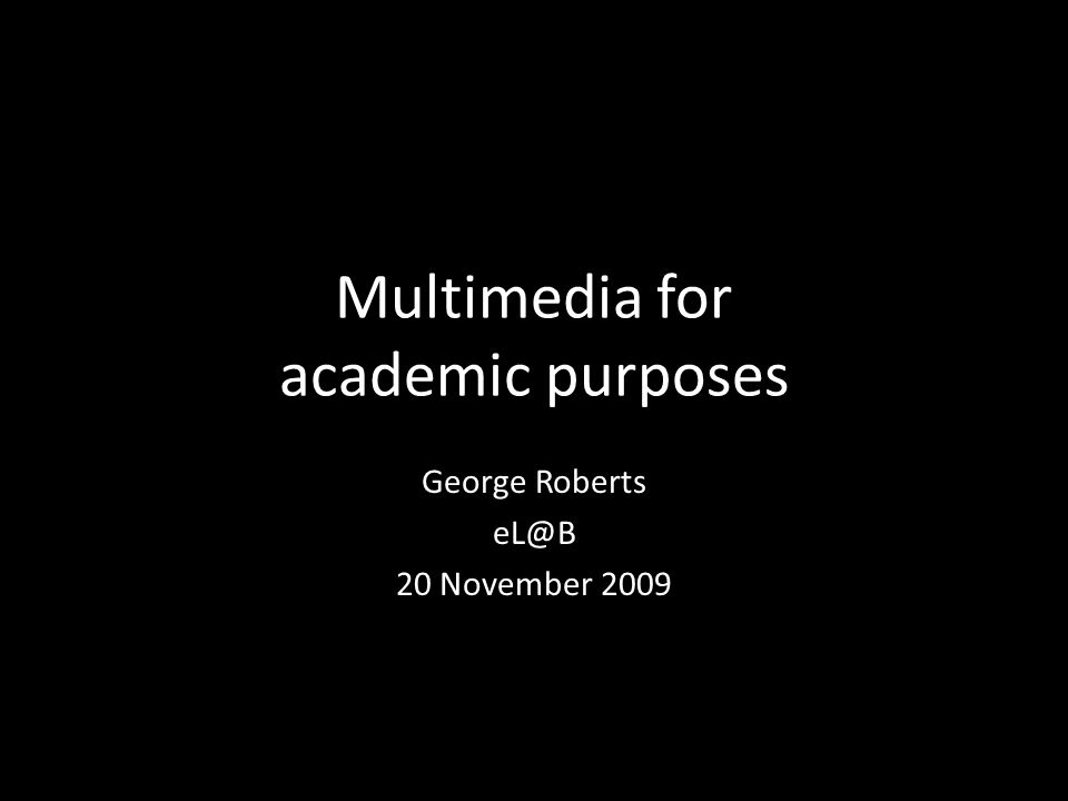 Multimedia for academic purposes George Roberts eL@B 20 November 2009