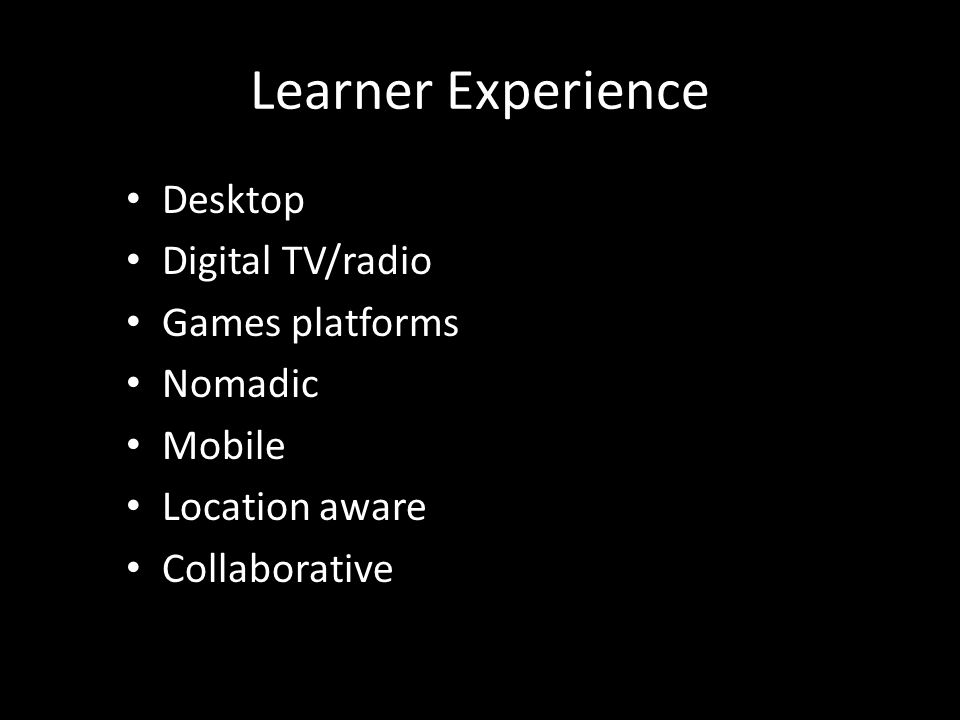 Learner Experience Desktop Digital TV/radio Games platforms Nomadic Mobile Location aware Collaborative