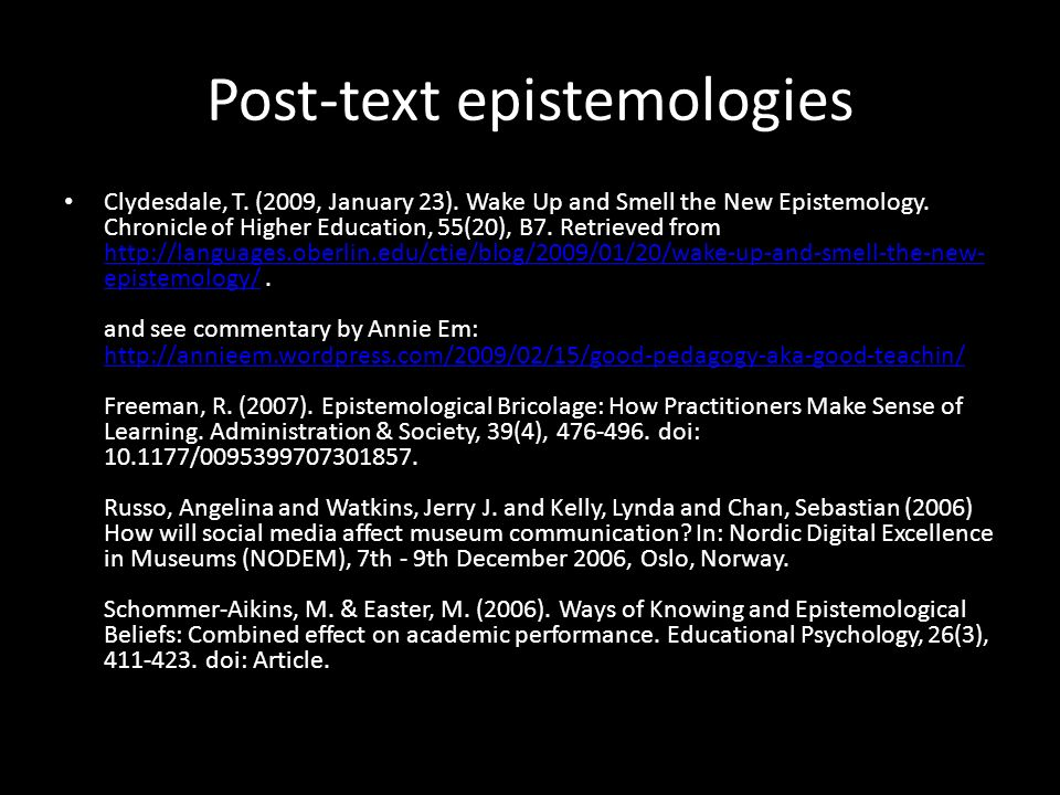 Post-text epistemologies Clydesdale, T. (2009, January 23). Wake Up and Smell the New Epistemology. Chronicle of Higher Education, 55(20), B7. Retriev