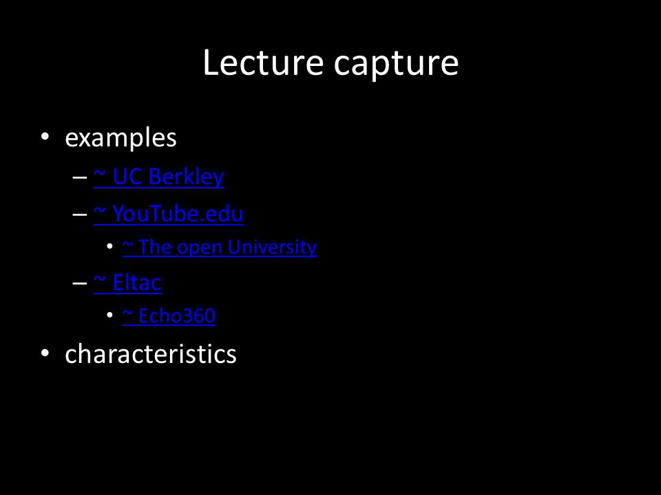Lecture capture examples – ~ UC Berkley ~ UC Berkley – ~ YouTube.edu ~ YouTube.edu ~ The open University – ~ Eltac ~ Eltac ~ Echo360 characteristics