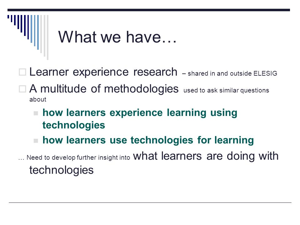 What we have… Learner experience research – shared in and outside ELESIG A multitude of methodologies used to ask similar questions about how learners experience learning using technologies how learners use technologies for learning … Need to develop further insight into what learners are doing with technologies