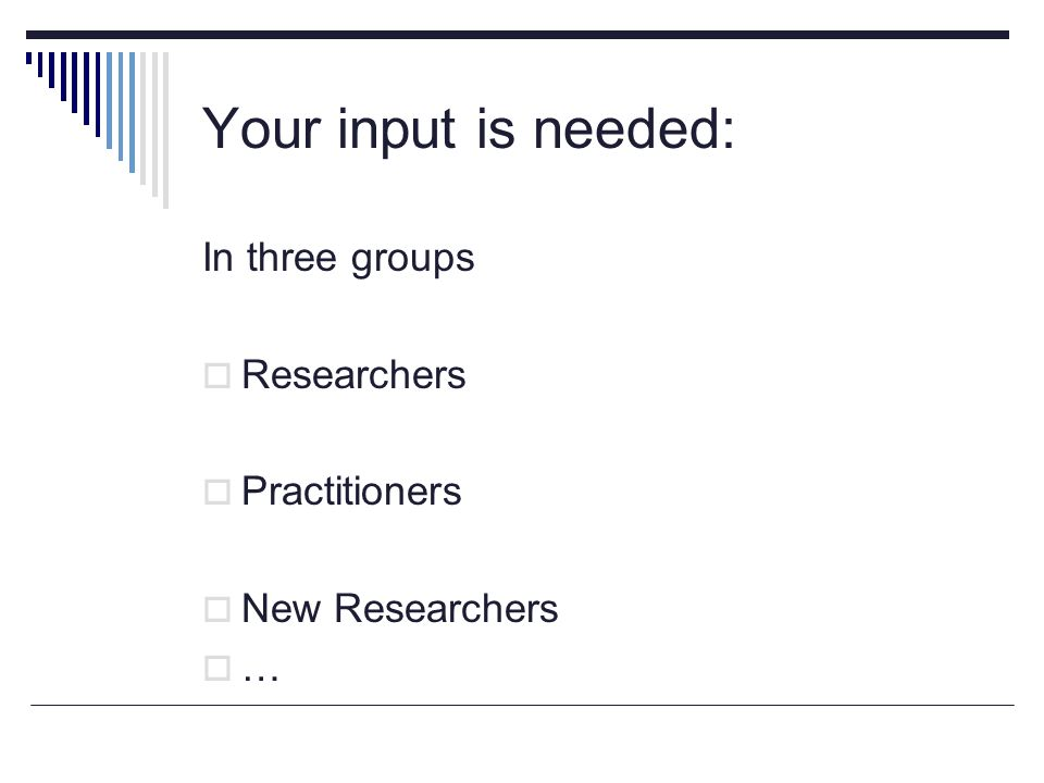 Your input is needed: In three groups Researchers Practitioners New Researchers …