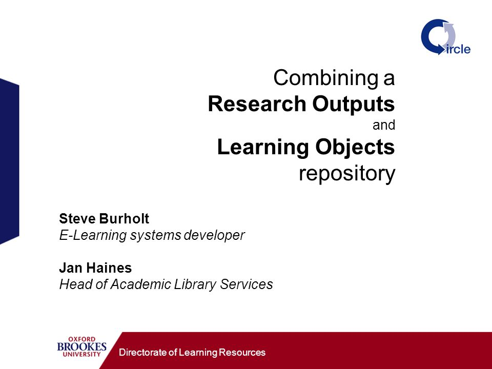 Combining a Research Outputs and Learning Objects repository Directorate of Learning Resources Steve Burholt E-Learning systems developer Jan Haines H