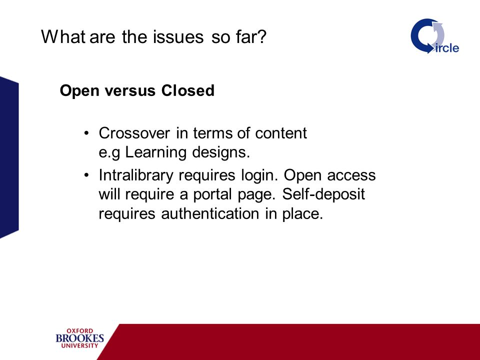 What are the issues so far? Open versus Closed Crossover in terms of content e.g Learning designs. Intralibrary requires login. Open access will requi